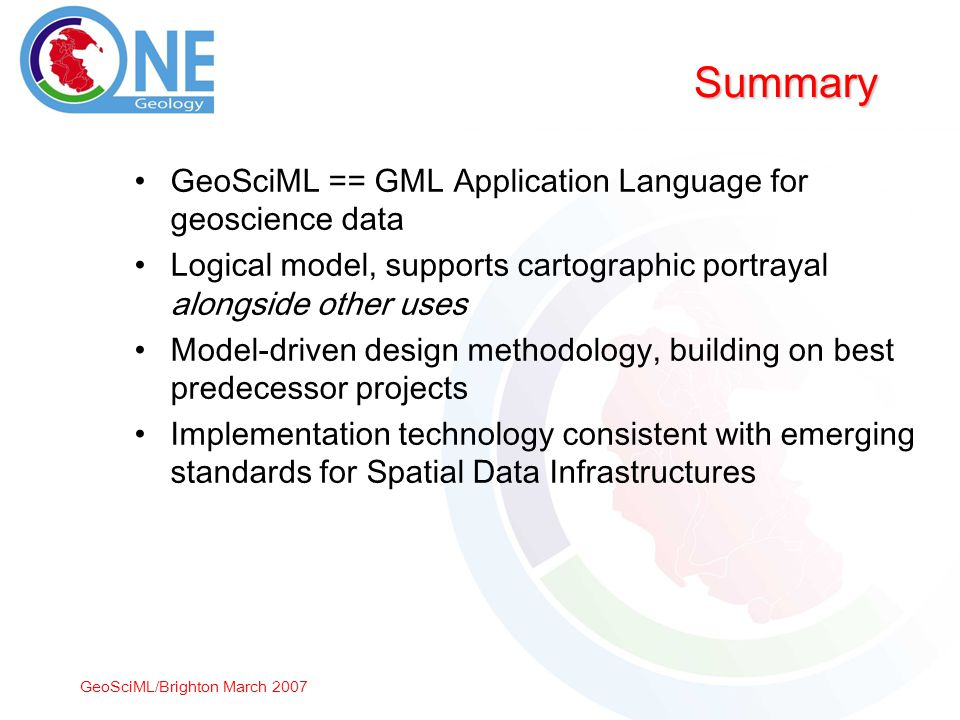 GeoSciML/Brighton March 2007 Summary GeoSciML == GML Application Language for geoscience data Logical model, supports cartographic portrayal alongside other uses Model-driven design methodology, building on best predecessor projects Implementation technology consistent with emerging standards for Spatial Data Infrastructures
