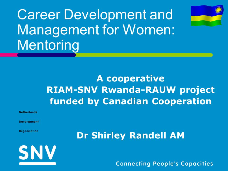 Career Development and Management for Women: Mentoring A cooperative RIAM-SNV Rwanda-RAUW project funded by Canadian Cooperation Dr Shirley Randell AM