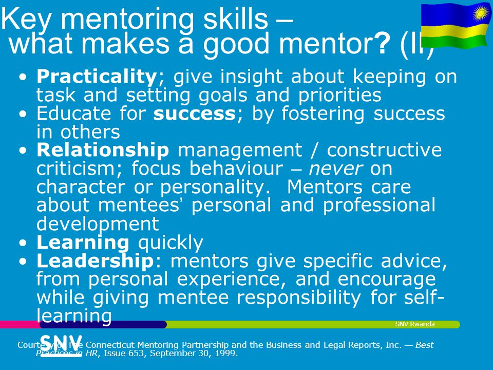 SNV Rwanda Key mentoring skills – what makes a good mentor? (II) Practicality; give insight about keeping on task and setting goals and priorities Edu