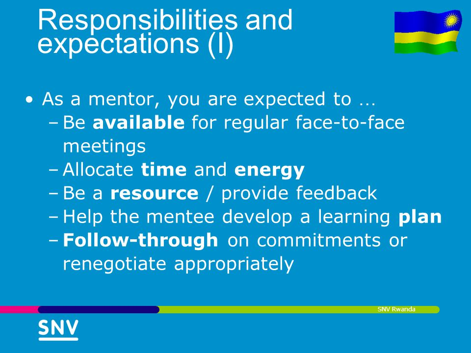 SNV Rwanda Responsibilities and expectations (I) As a mentor, you are expected to … –Be available for regular face-to-face meetings –Allocate time and