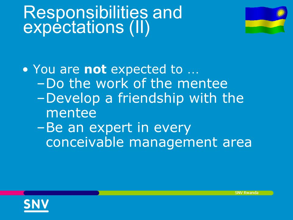 SNV Rwanda Responsibilities and expectations (II) You are not expected to … –Do the work of the mentee –Develop a friendship with the mentee –Be an ex