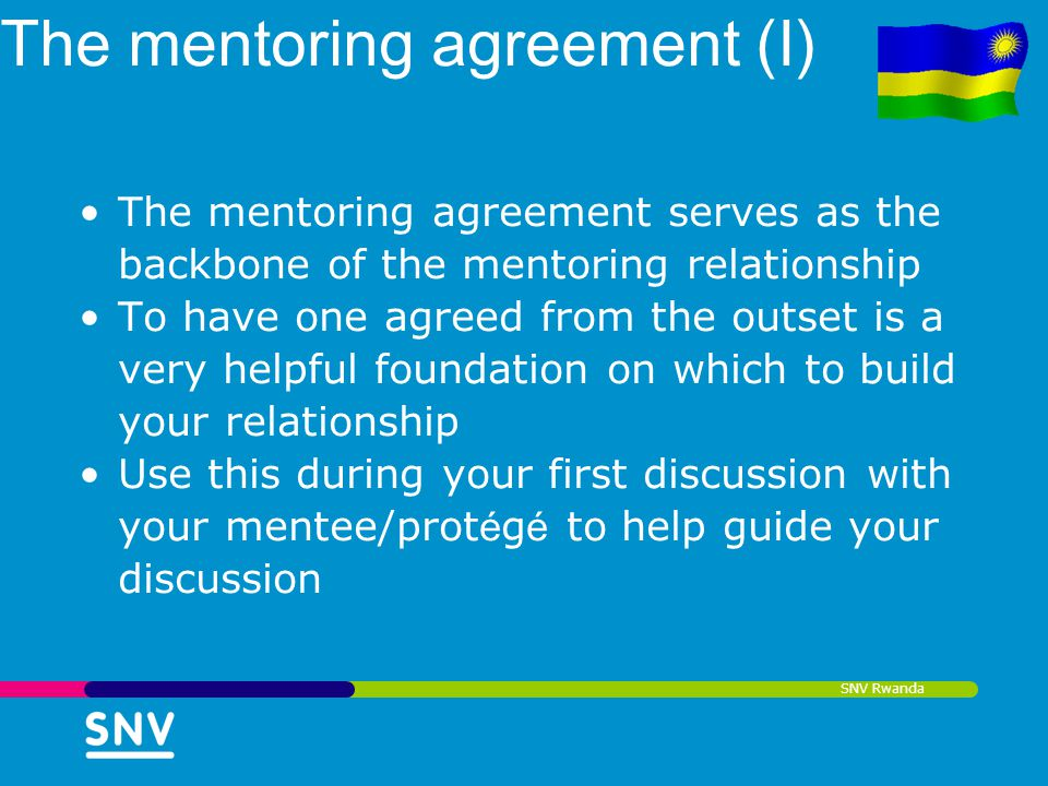 SNV Rwanda The mentoring agreement (I) The mentoring agreement serves as the backbone of the mentoring relationship To have one agreed from the outset