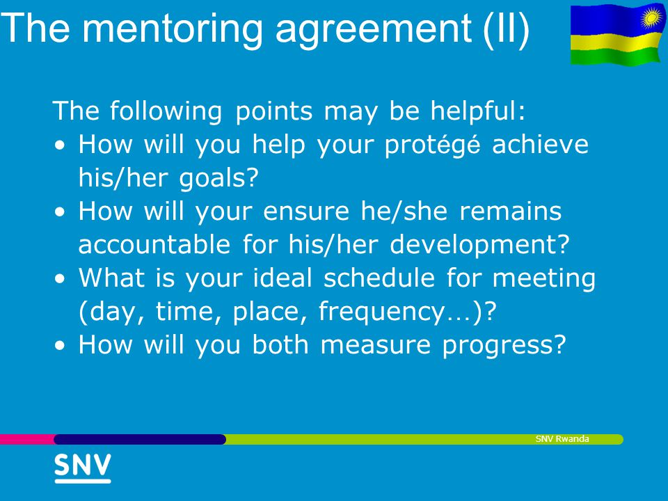 SNV Rwanda The mentoring agreement (II) The following points may be helpful: How will you help your prot é g é achieve his/her goals? How will your en