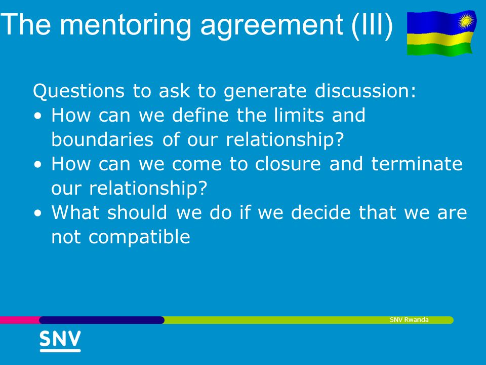 SNV Rwanda The mentoring agreement (III) Questions to ask to generate discussion: How can we define the limits and boundaries of our relationship? How