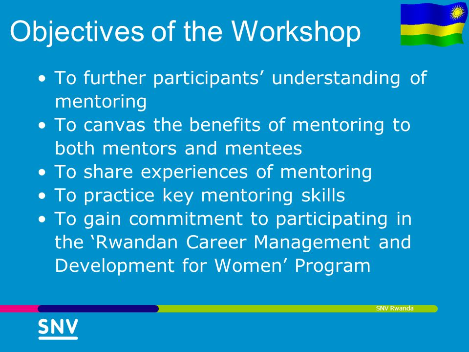 SNV Rwanda Objectives of the Workshop To further participants understanding of mentoring To canvas the benefits of mentoring to both mentors and mente