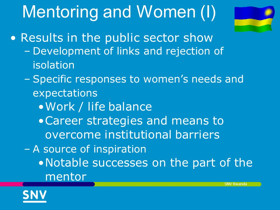 SNV Rwanda Mentoring and Women (I) Results in the public sector show –Development of links and rejection of isolation –Specific responses to womens ne