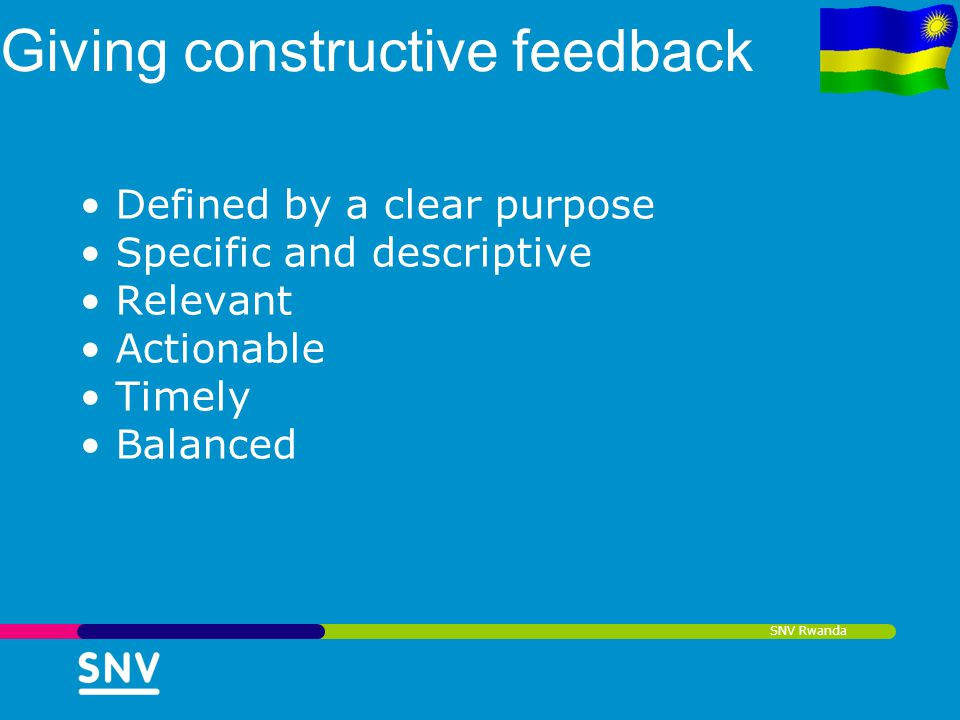 SNV Rwanda Giving constructive feedback Defined by a clear purpose Specific and descriptive Relevant Actionable Timely Balanced