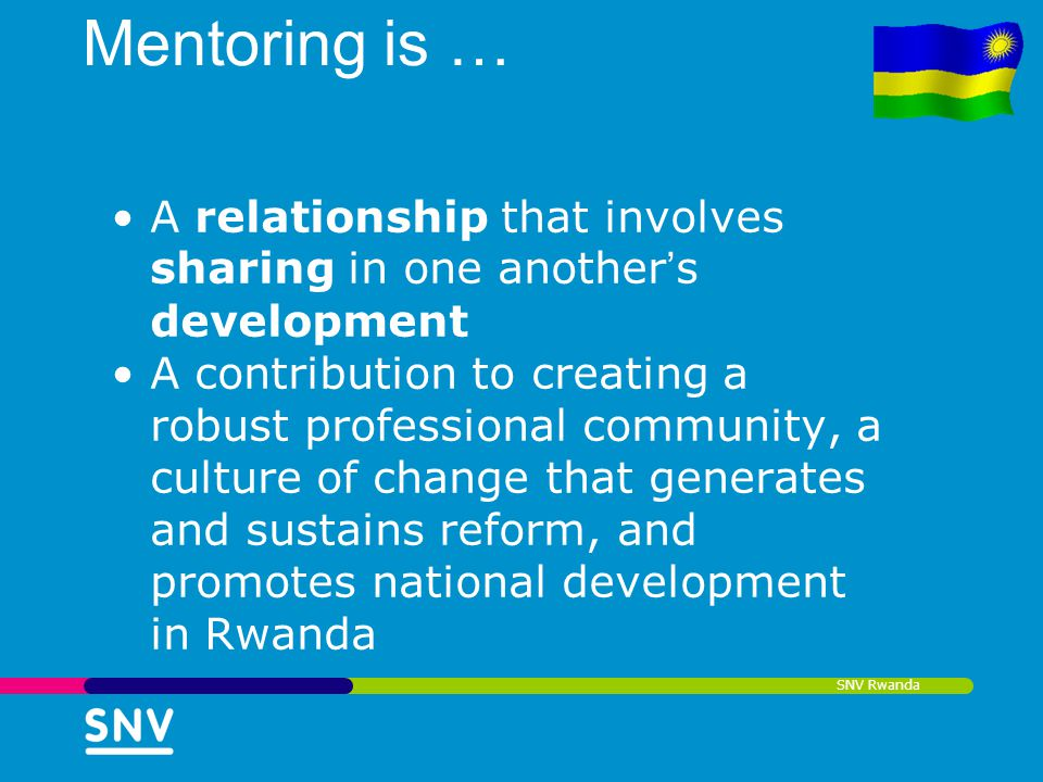 SNV Rwanda Mentoring is … A relationship that involves sharing in one another s development A contribution to creating a robust professional community