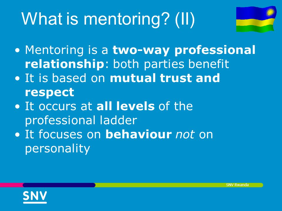 SNV Rwanda What is mentoring? (II) Mentoring is a two-way professional relationship: both parties benefit It is based on mutual trust and respect It o
