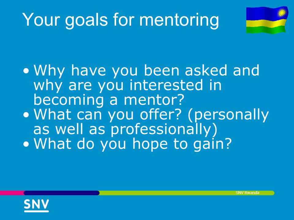 SNV Rwanda Your goals for mentoring Why have you been asked and why are you interested in becoming a mentor? What can you offer? (personally as well a