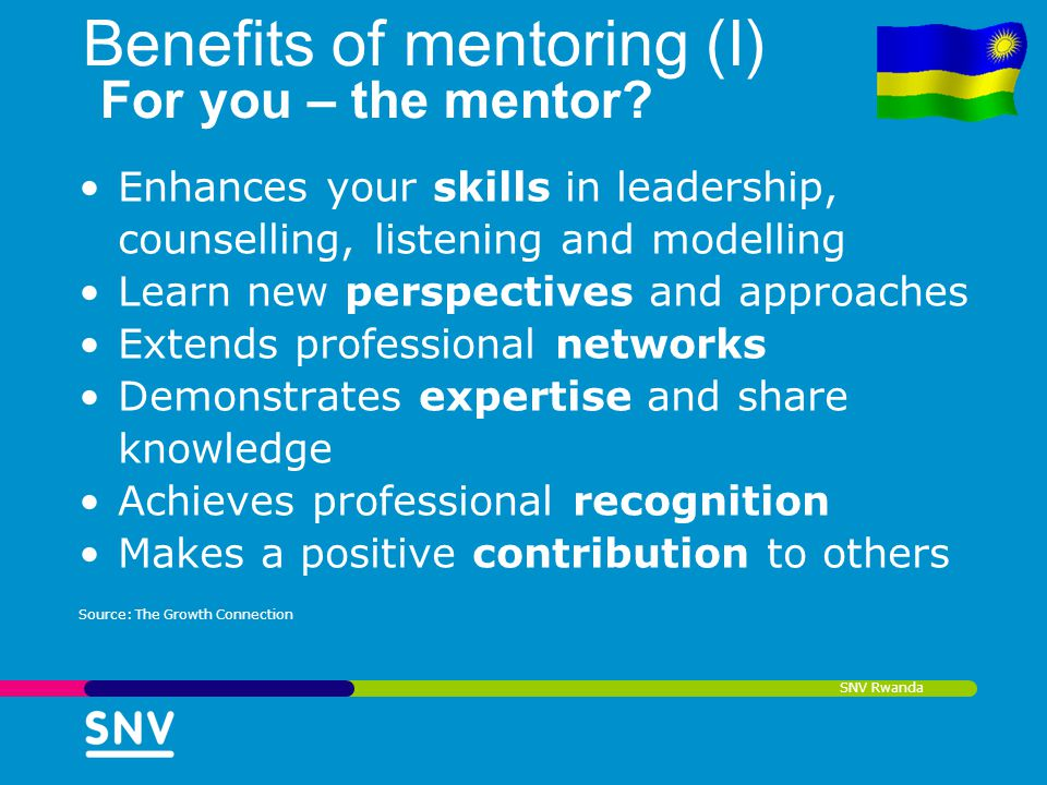 SNV Rwanda Benefits of mentoring (I) For you – the mentor? Enhances your skills in leadership, counselling, listening and modelling Learn new perspect
