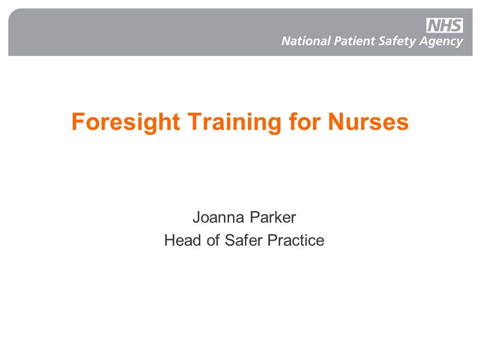 Foresight Training for Nurses Joanna Parker Head of Safer Practice