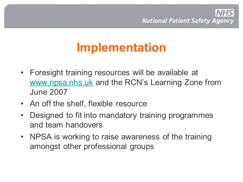 Implementation Foresight training resources will be available at www.npsa.nhs.uk and the RCNs Learning Zone from June 2007 www.npsa.nhs.uk An off the