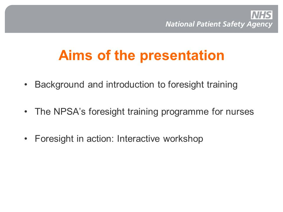 Aims of the presentation Background and introduction to foresight training The NPSAs foresight training programme for nurses Foresight in action: Inte