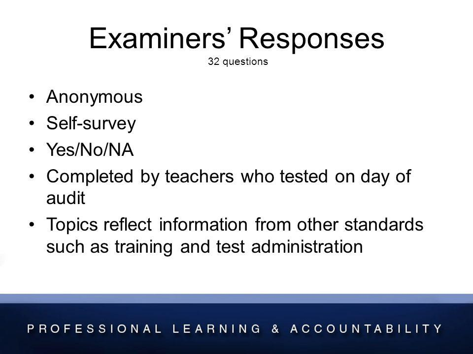 Examiners Responses 32 questions Anonymous Self-survey Yes/No/NA Completed by teachers who tested on day of audit Topics reflect information from other standards such as training and test administration