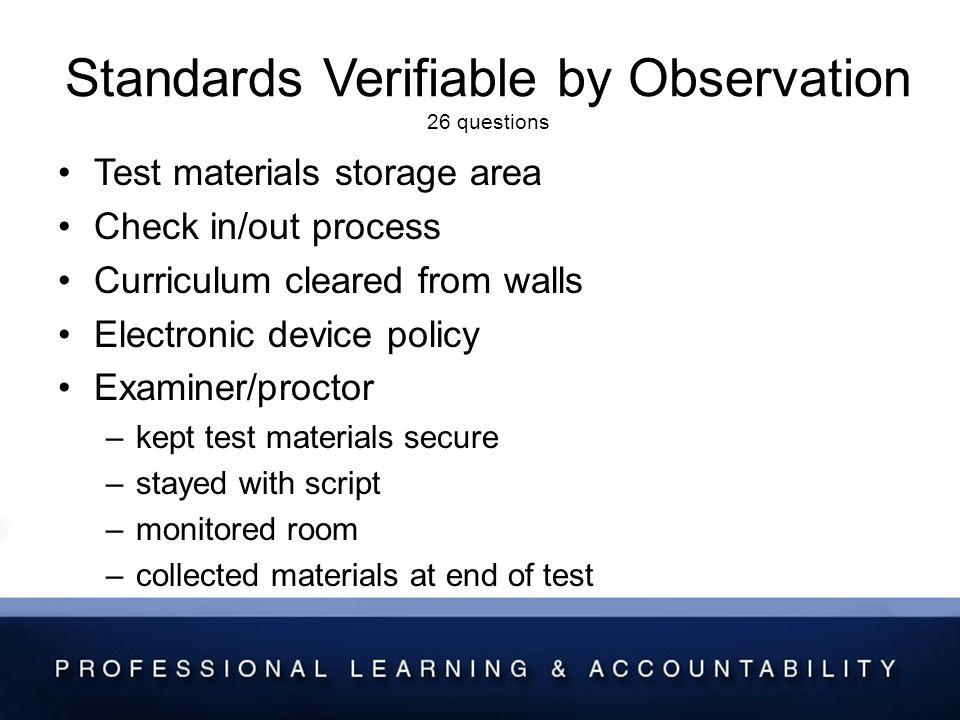 Standards Verifiable by Observation 26 questions Test materials storage area Check in/out process Curriculum cleared from walls Electronic device policy Examiner/proctor –kept test materials secure –stayed with script –monitored room –collected materials at end of test