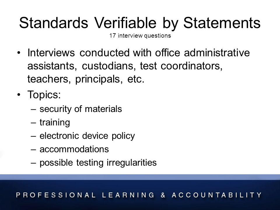 Standards Verifiable by Statements 17 interview questions Interviews conducted with office administrative assistants, custodians, test coordinators, teachers, principals, etc.