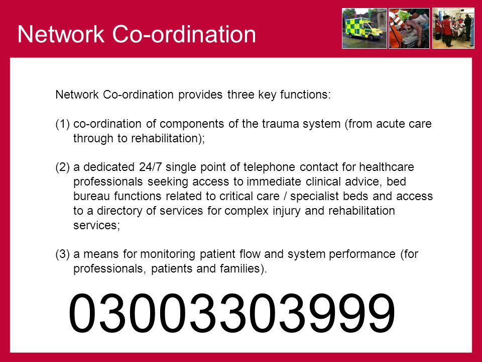 Network Co-ordination provides three key functions: (1)co-ordination of components of the trauma system (from acute care through to rehabilitation); (2) a dedicated 24/7 single point of telephone contact for healthcare professionals seeking access to immediate clinical advice, bed bureau functions related to critical care / specialist beds and access to a directory of services for complex injury and rehabilitation services; (3) a means for monitoring patient flow and system performance (for professionals, patients and families).