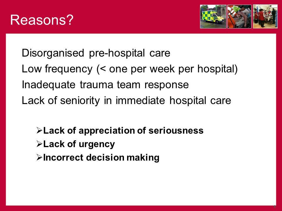 Disorganised pre-hospital care Low frequency (< one per week per hospital) Inadequate trauma team response Lack of seniority in immediate hospital care Lack of appreciation of seriousness Lack of urgency Incorrect decision making 6 Reasons