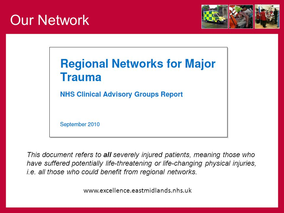 Our Network www.excellence.eastmidlands.nhs.uk This document refers to all severely injured patients, meaning those who have suffered potentially life-threatening or life-changing physical injuries, i.e.