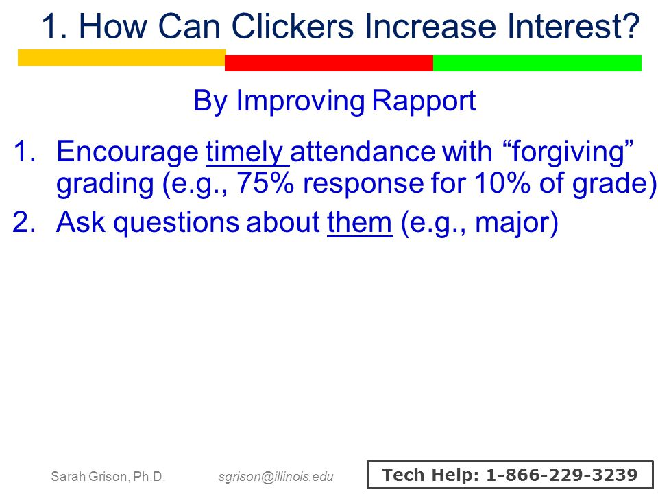 Sarah Grison, Ph.D. sgrison@illinois.edu Tech Help: 1-866-229-3239 1. How Can Clickers Increase Interest? By Improving Rapport 1.Encourage timely atte