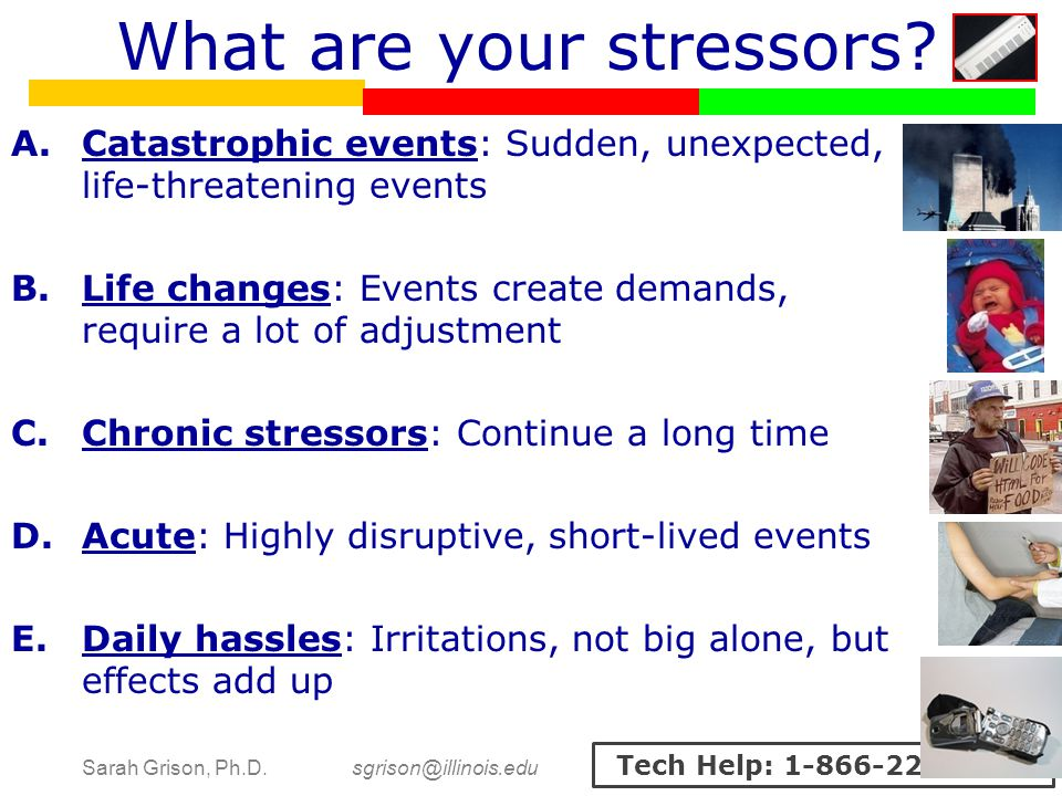 Sarah Grison, Ph.D. sgrison@illinois.edu Tech Help: 1-866-229-3239 What are your stressors? A.Catastrophic events: Sudden, unexpected, life-threatenin