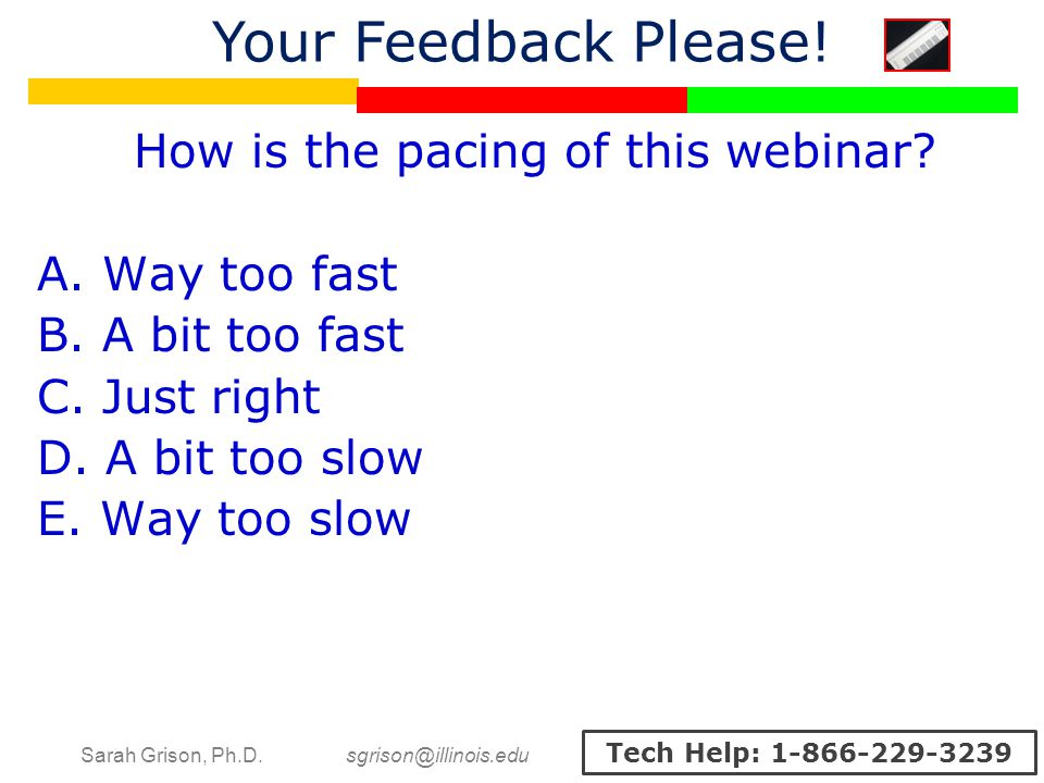 Sarah Grison, Ph.D. sgrison@illinois.edu Tech Help: 1-866-229-3239 How is the pacing of this webinar? A. Way too fast B. A bit too fast C. Just right