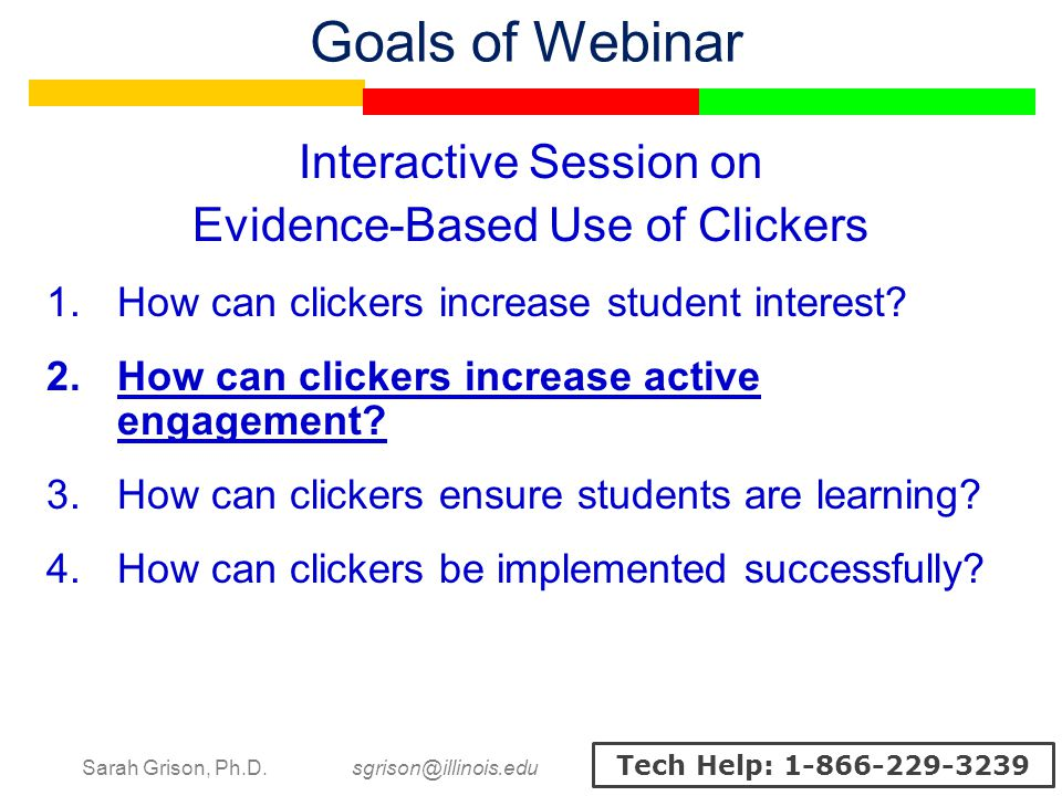 Sarah Grison, Ph.D. sgrison@illinois.edu Tech Help: 1-866-229-3239 Goals of Webinar Interactive Session on Evidence-Based Use of Clickers 1.How can cl