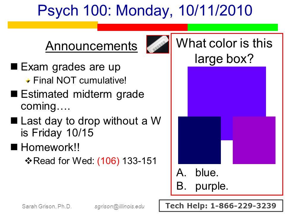Sarah Grison, Ph.D. sgrison@illinois.edu Tech Help: 1-866-229-3239 Psych 100: Monday, 10/11/2010 Announcements Exam grades are up Final NOT cumulative