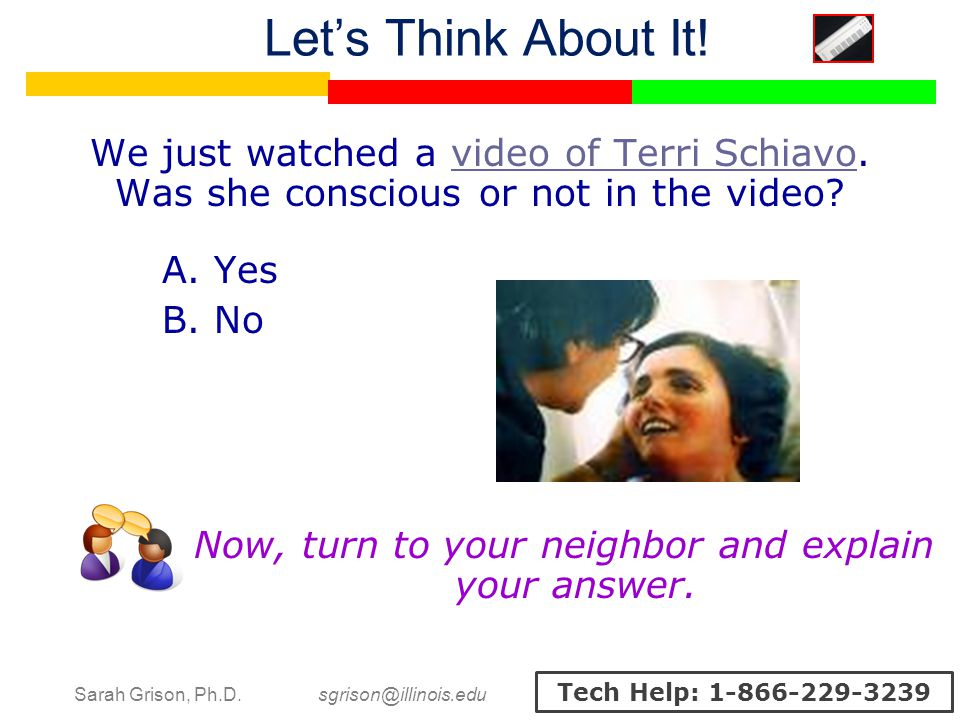 Sarah Grison, Ph.D. sgrison@illinois.edu Tech Help: 1-866-229-3239 We just watched a video of Terri Schiavo. Was she conscious or not in the video?vid