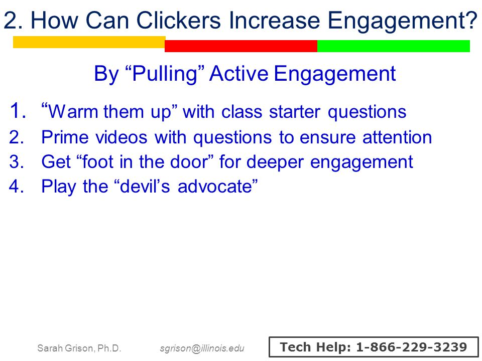 Sarah Grison, Ph.D. sgrison@illinois.edu Tech Help: 1-866-229-3239 2. How Can Clickers Increase Engagement? By Pulling Active Engagement Warm them up
