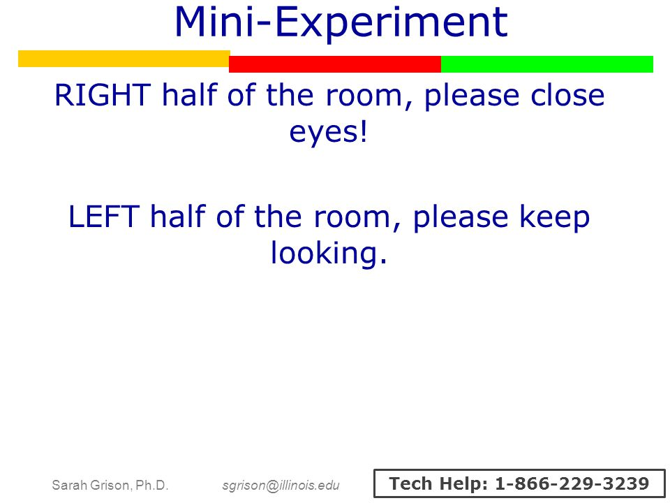 Sarah Grison, Ph.D. sgrison@illinois.edu Tech Help: 1-866-229-3239 Mini-Experiment RIGHT half of the room, please close eyes! LEFT half of the room, p