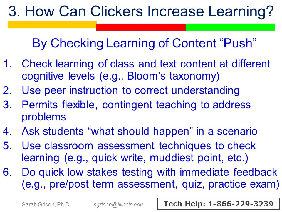 Sarah Grison, Ph.D. sgrison@illinois.edu Tech Help: 1-866-229-3239 3. How Can Clickers Increase Learning? By Checking Learning of Content Push 1.Check