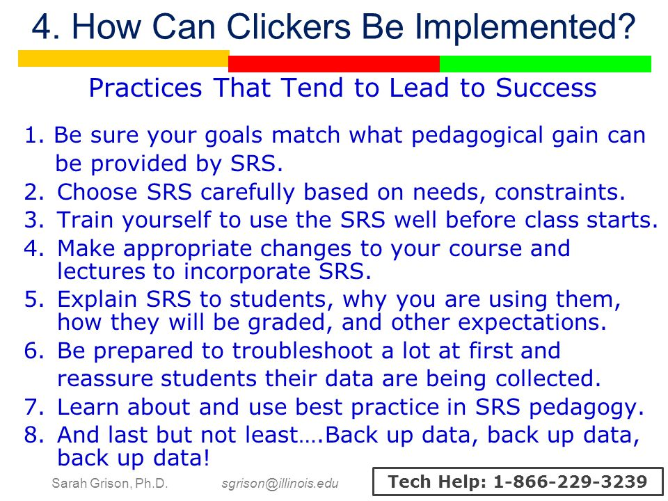 Sarah Grison, Ph.D. sgrison@illinois.edu Tech Help: 1-866-229-3239 4. How Can Clickers Be Implemented? Practices That Tend to Lead to Success 1. Be su