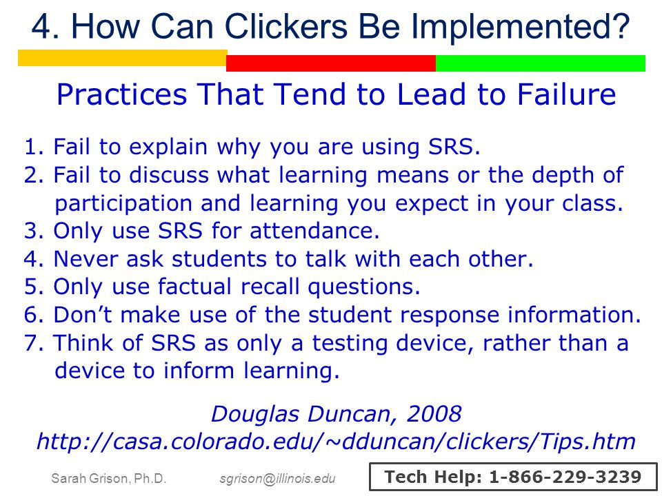 Sarah Grison, Ph.D. sgrison@illinois.edu Tech Help: 1-866-229-3239 4. How Can Clickers Be Implemented? Practices That Tend to Lead to Failure 1. Fail