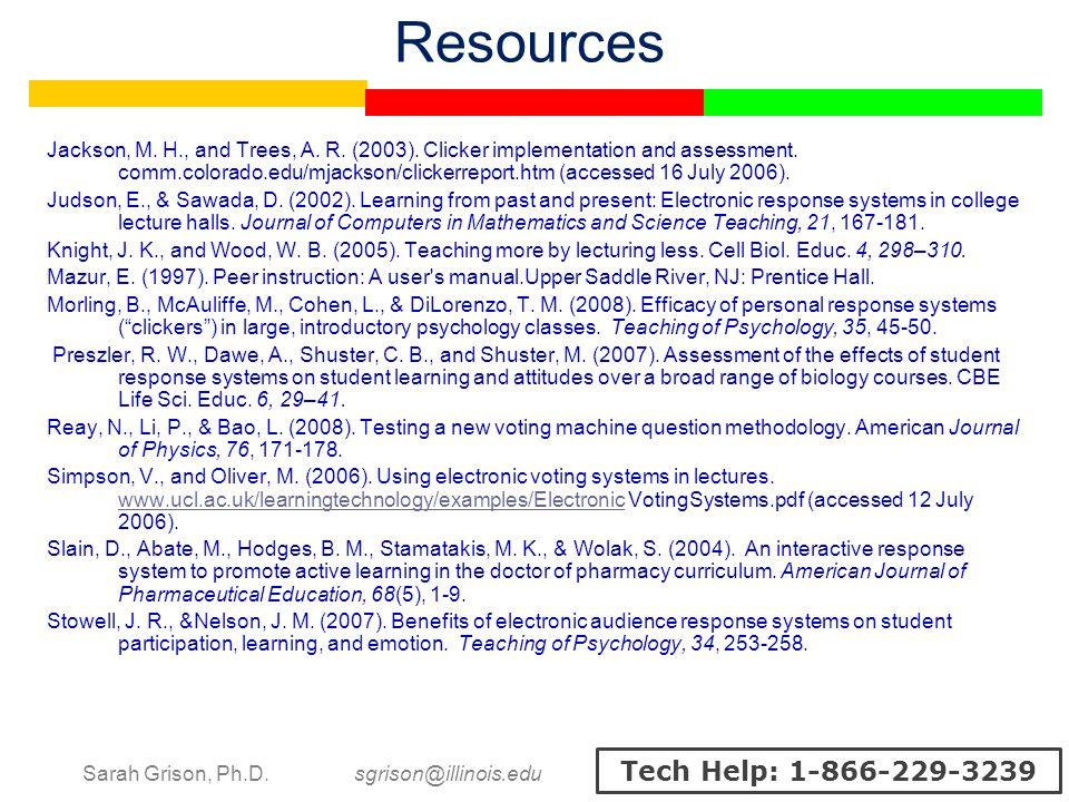 Sarah Grison, Ph.D. sgrison@illinois.edu Tech Help: 1-866-229-3239 Resources Jackson, M. H., and Trees, A. R. (2003). Clicker implementation and asses