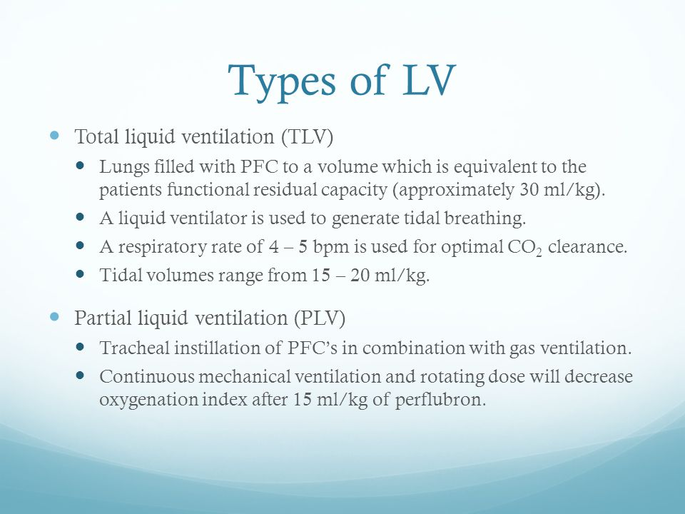 Types of LV Total liquid ventilation (TLV) Lungs filled with PFC to a volume which is equivalent to the patients functional residual capacity (approxi