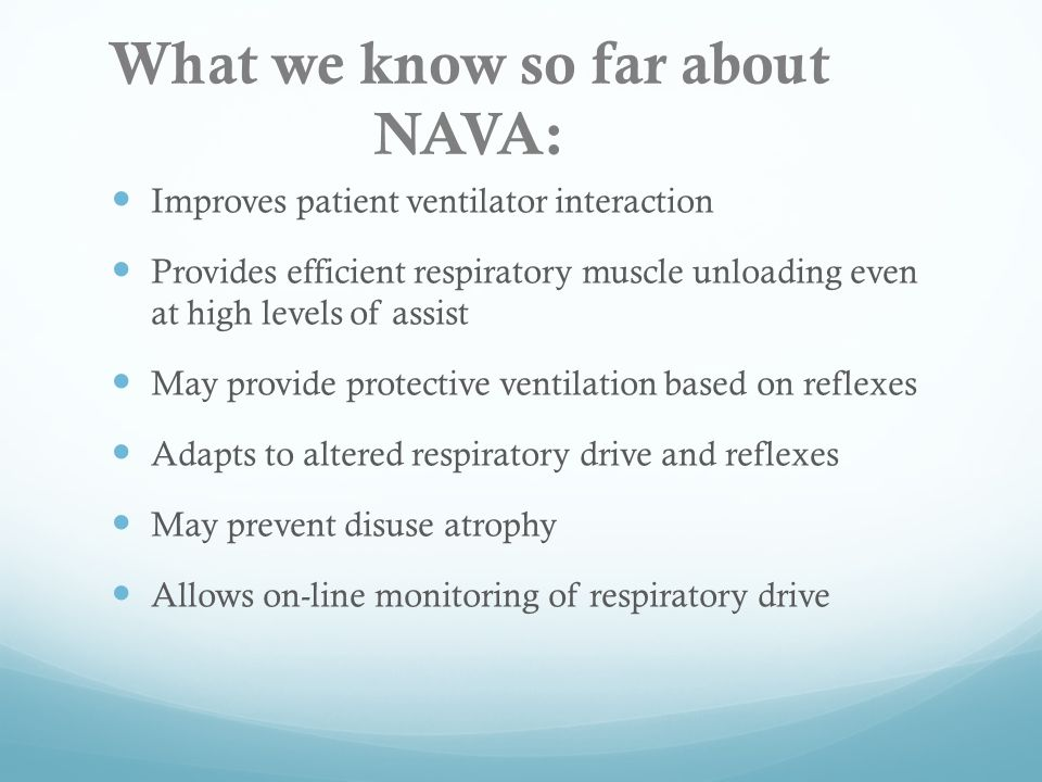 What we know so far about NAVA: Improves patient ventilator interaction Provides efficient respiratory muscle unloading even at high levels of assist