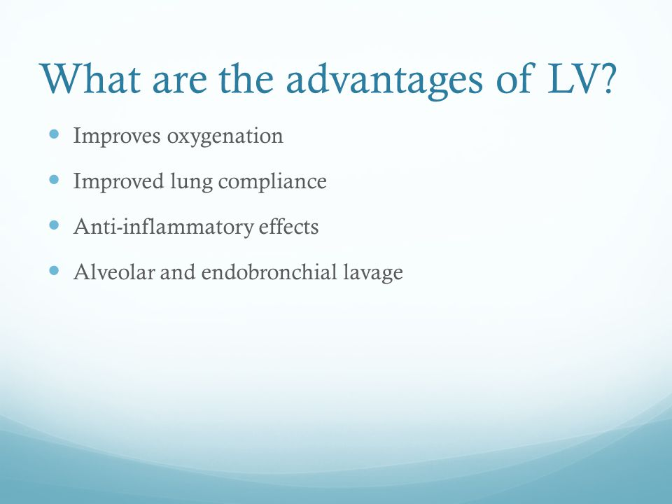 What are the advantages of LV? Improves oxygenation Improved lung compliance Anti-inflammatory effects Alveolar and endobronchial lavage