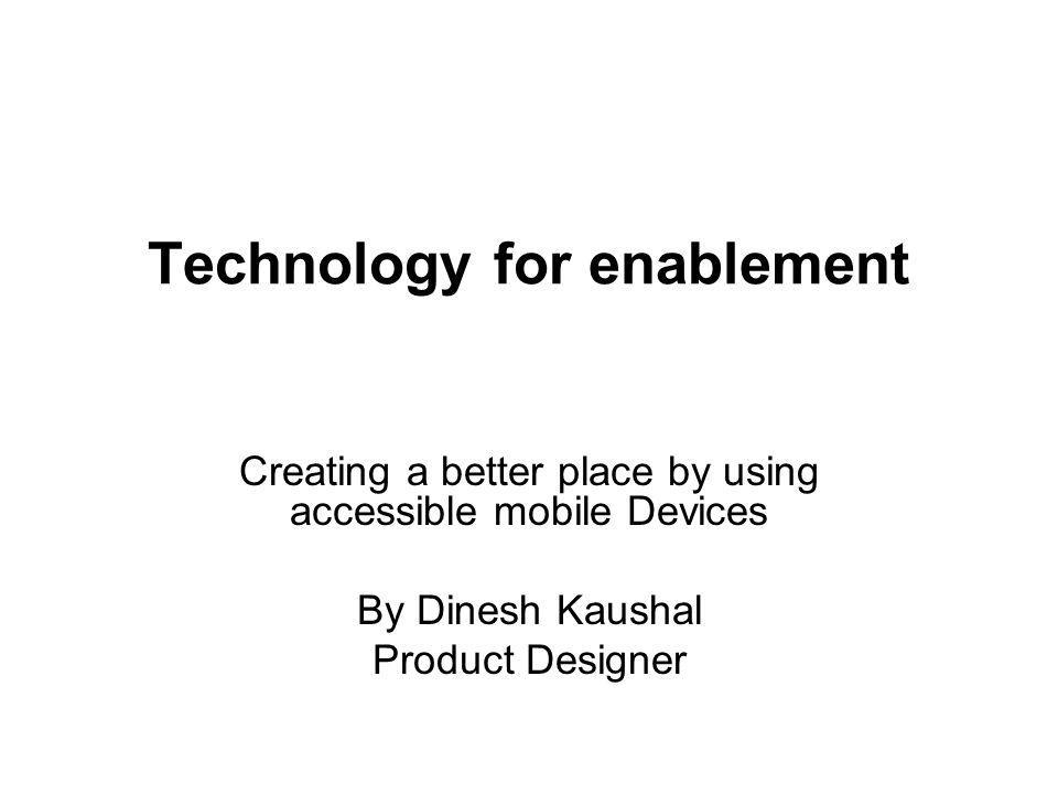 Technology for enablement Creating a better place by using accessible mobile Devices By Dinesh Kaushal Product Designer