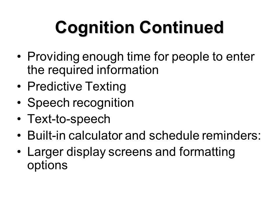 Cognition Continued Providing enough time for people to enter the required information Predictive Texting Speech recognition Text-to-speech Built-in calculator and schedule reminders: Larger display screens and formatting options