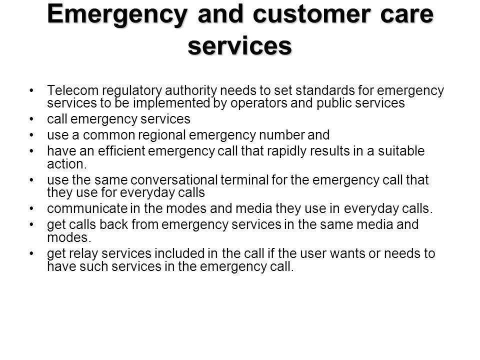Emergency and customer care services Telecom regulatory authority needs to set standards for emergency services to be implemented by operators and public services call emergency services use a common regional emergency number and have an efficient emergency call that rapidly results in a suitable action.