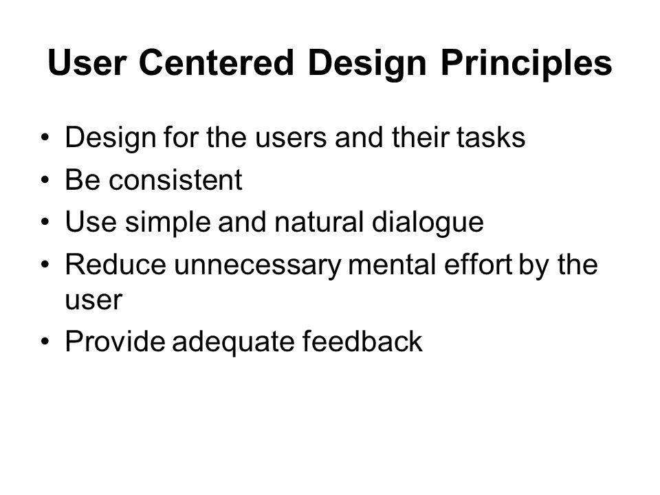 User Centered Design Principles Design for the users and their tasks Be consistent Use simple and natural dialogue Reduce unnecessary mental effort by the user Provide adequate feedback