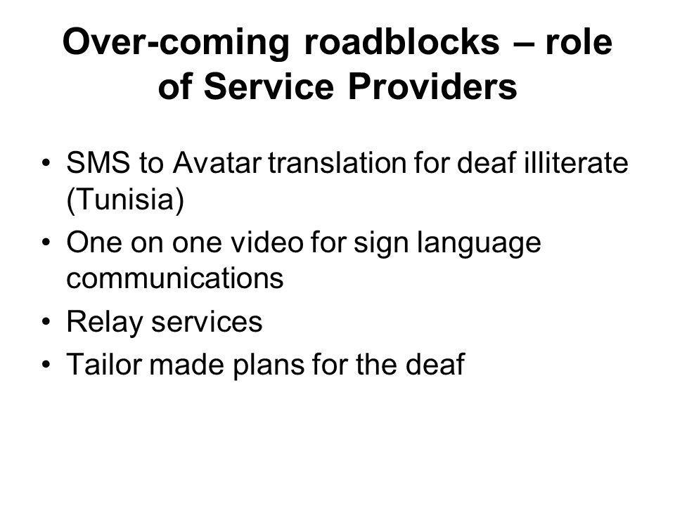 Over-coming roadblocks – role of Service Providers SMS to Avatar translation for deaf illiterate (Tunisia) One on one video for sign language communications Relay services Tailor made plans for the deaf