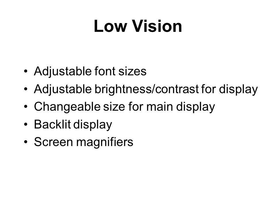 Low Vision Adjustable font sizes Adjustable brightness/contrast for display Changeable size for main display Backlit display Screen magnifiers