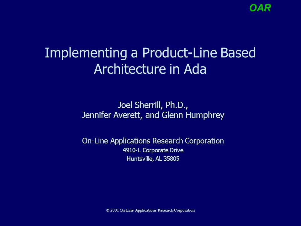 OAR © 2001 On-Line Applications Research Corporation Implementing a Product-Line Based Architecture in Ada Joel Sherrill, Ph.D., Jennifer Averett, and Glenn Humphrey On-Line Applications Research Corporation 4910-L Corporate Drive Huntsville, AL 35805