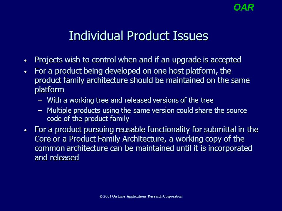 OAR © 2001 On-Line Applications Research Corporation Individual Product Issues Projects wish to control when and if an upgrade is accepted Projects wish to control when and if an upgrade is accepted For a product being developed on one host platform, the product family architecture should be maintained on the same platform For a product being developed on one host platform, the product family architecture should be maintained on the same platform –With a working tree and released versions of the tree –Multiple products using the same version could share the source code of the product family For a product pursuing reusable functionality for submittal in the Core or a Product Family Architecture, a working copy of the common architecture can be maintained until it is incorporated and released For a product pursuing reusable functionality for submittal in the Core or a Product Family Architecture, a working copy of the common architecture can be maintained until it is incorporated and released