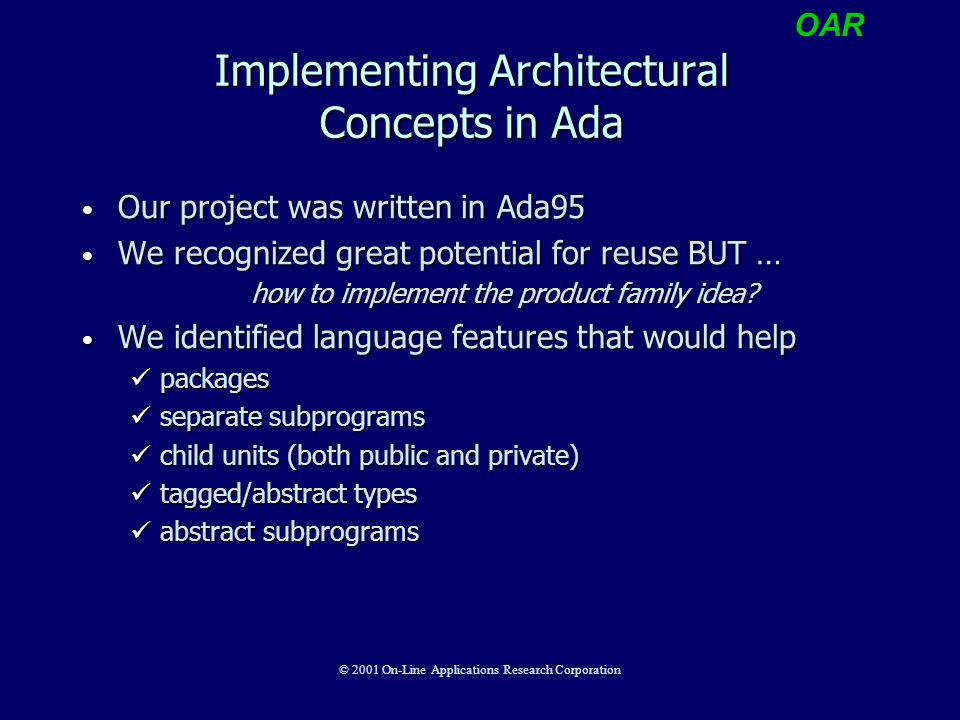 OAR © 2001 On-Line Applications Research Corporation Implementing Architectural Concepts in Ada Our project was written in Ada95 Our project was writt