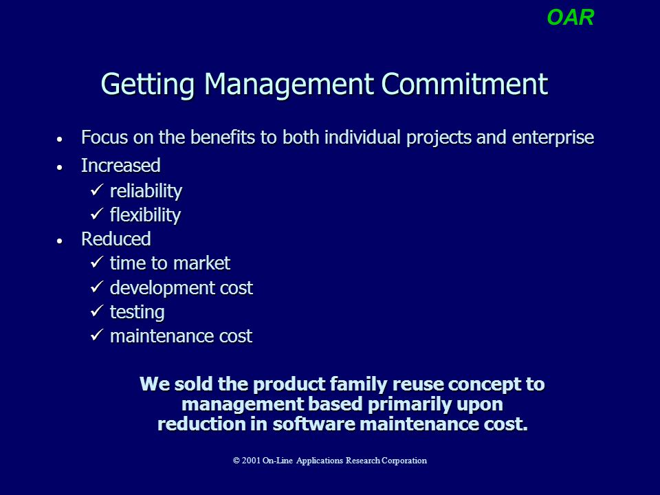 OAR © 2001 On-Line Applications Research Corporation Getting Management Commitment Focus on the benefits to both individual projects and enterprise Focus on the benefits to both individual projects and enterprise Increased Increased reliability reliability flexibility flexibility Reduced Reduced time to market time to market development cost development cost testing testing maintenance cost maintenance cost We sold the product family reuse concept to management based primarily upon reduction in software maintenance cost.