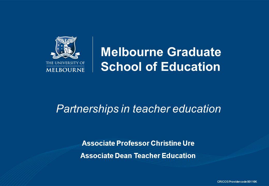 Melbourne Graduate School of Education Partnerships in teacher education Associate Professor Christine Ure Associate Dean Teacher Education CRICOS Provider code 00116K